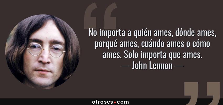 Frases de John Lennon - No importa a quién ames, dónde ames, porqué ames, cuándo ames o cómo ames. Solo importa que ames.