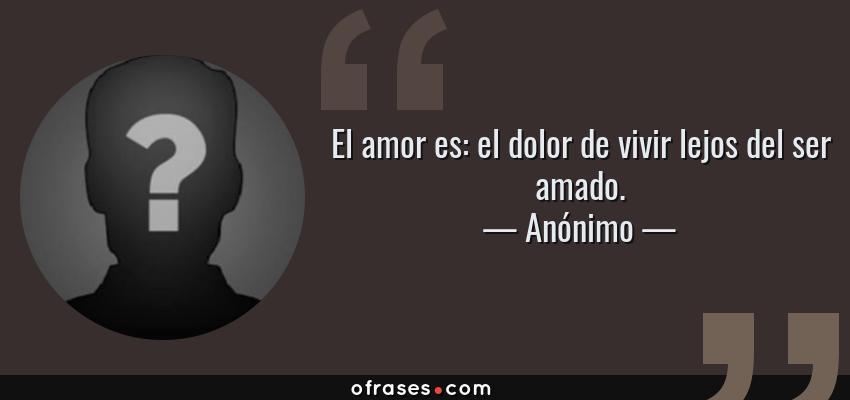 Frases de Anónimo - El amor es: el dolor de vivir lejos del ser amado.