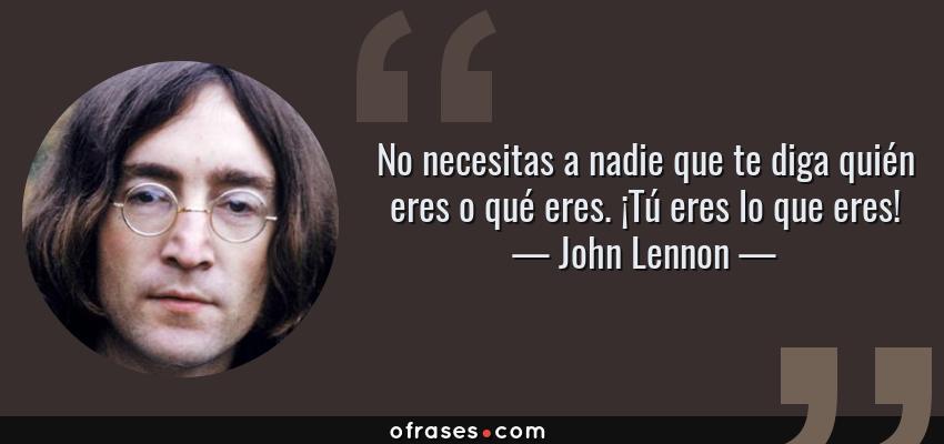 Frases de John Lennon - No necesitas a nadie que te diga quién eres o qué eres. ¡Tú eres lo que eres!