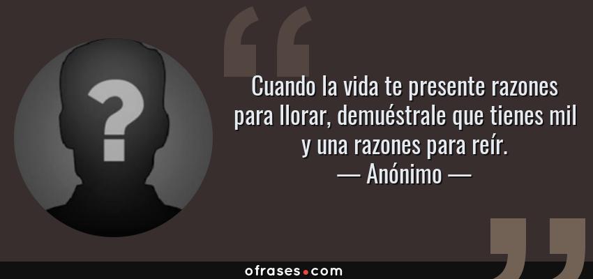 Frases de Anónimo - Cuando la vida te presente razones para llorar, demuéstrale que tienes mil y una razones para reír.