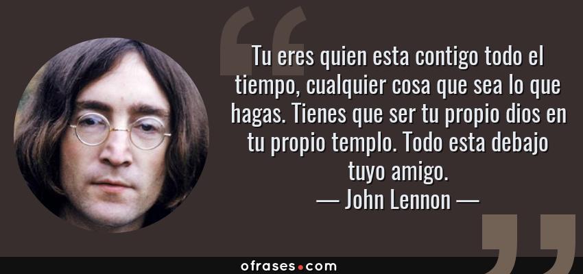 Frases de John Lennon - Tu eres quien esta contigo todo el tiempo, cualquier cosa que sea lo que hagas. Tienes que ser tu propio dios en tu propio templo. Todo esta debajo tuyo amigo.