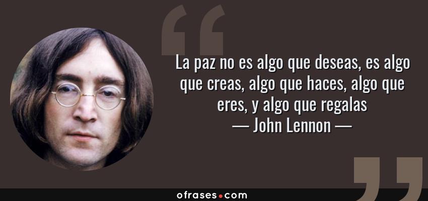 Frases de John Lennon - La paz no es algo que deseas, es algo que creas, algo que haces, algo que eres, y algo que regalas
