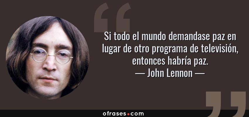 Frases de John Lennon - Si todo el mundo demandase paz en lugar de otro programa de televisión, entonces habría paz.