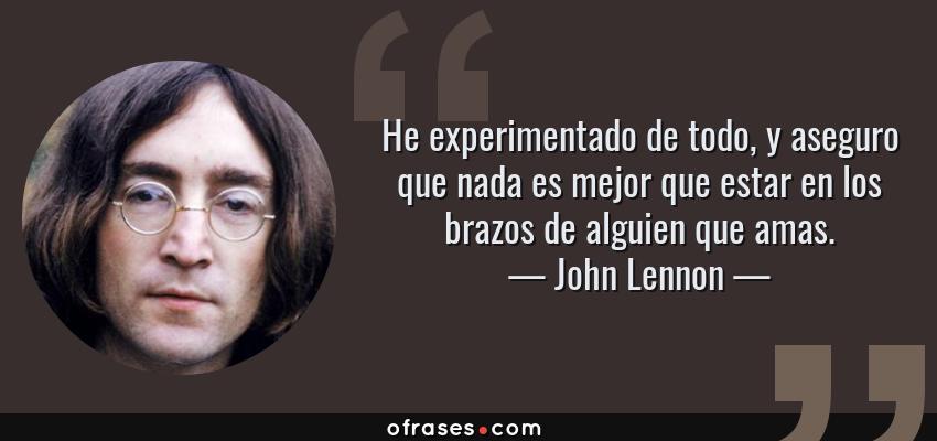 Frases de John Lennon - He experimentado de todo, y aseguro que nada es mejor que estar en los brazos de alguien que amas.