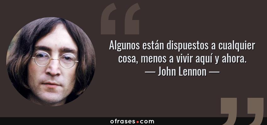 Frases de John Lennon - Algunos están dispuestos a cualquier cosa, menos a vivir aquí y ahora.