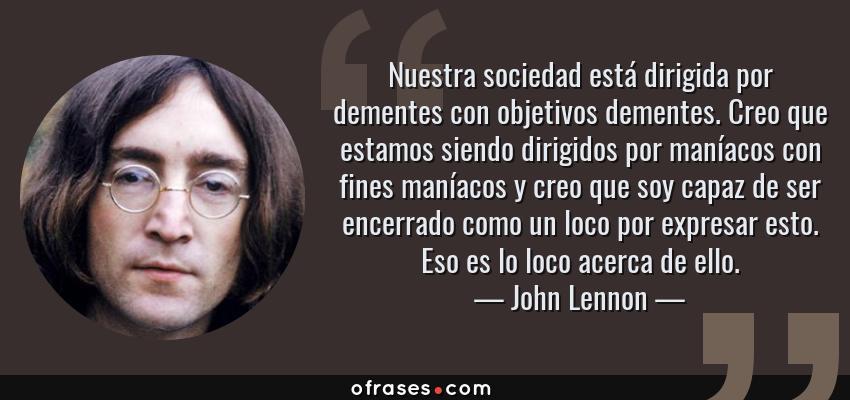 Frases de John Lennon - Nuestra sociedad está dirigida por dementes con objetivos dementes. Creo que estamos siendo dirigidos por maníacos con fines maníacos y creo que soy capaz de ser encerrado como un loco por expresar esto. Eso es lo loco acerca de ello.