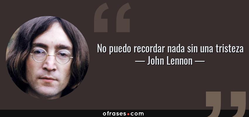 Frases de John Lennon - No puedo recordar nada sin una tristeza