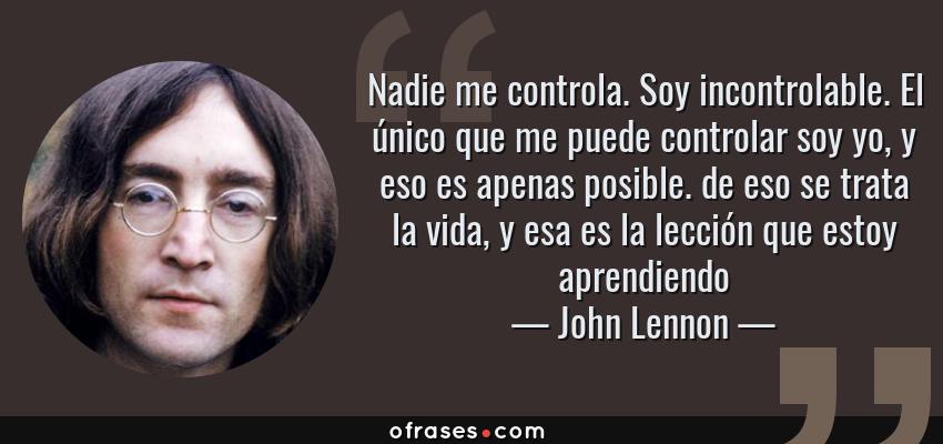 Frases de John Lennon - Nadie me controla. Soy incontrolable. El único que me puede controlar soy yo, y eso es apenas posible. de eso se trata la vida, y esa es la lección que estoy aprendiendo