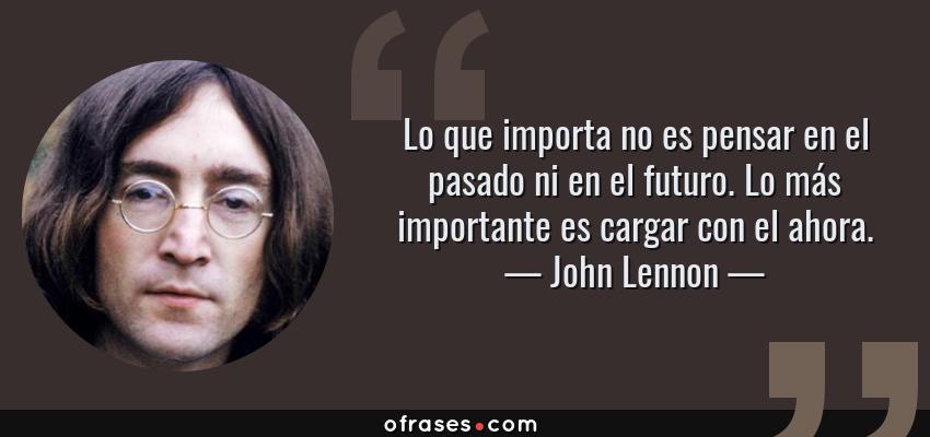 Frases de John Lennon - Lo que importa no es pensar en el pasado ni en el futuro. Lo más importante es cargar con el ahora.