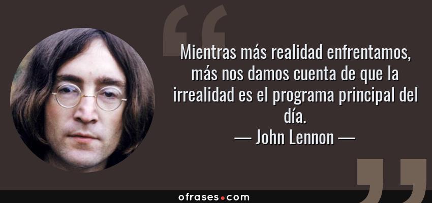 Frases de John Lennon - Mientras más realidad enfrentamos, más nos damos cuenta de que la irrealidad es el programa principal del día.