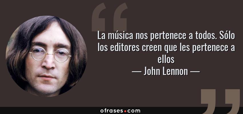 Frases de John Lennon - La música nos pertenece a todos. Sólo los editores creen que les pertenece a ellos