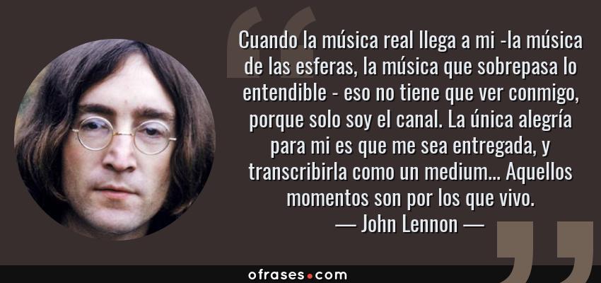 Frases de John Lennon - Cuando la música real llega a mi -la música de las esferas, la música que sobrepasa lo entendible - eso no tiene que ver conmigo, porque solo soy el canal. La única alegría para mi es que me sea entregada, y transcribirla como un medium... Aquellos momentos son por los que vivo.