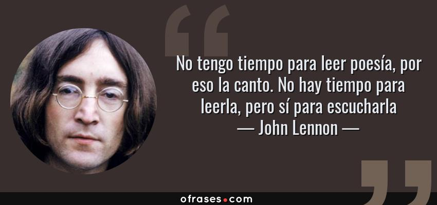 Frases de John Lennon - No tengo tiempo para leer poesía, por eso la canto. No hay tiempo para leerla, pero sí para escucharla