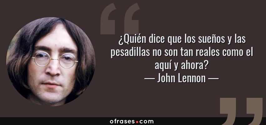 Frases de John Lennon - ¿Quién dice que los sueños y las pesadillas no son tan reales como el aquí y ahora?