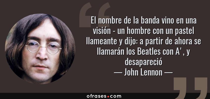 Frases de John Lennon - El nombre de la banda vino en una visión - un hombre con un pastel llameante y dijo: a partir de ahora se llamarán los Beatles con A', y desapareció