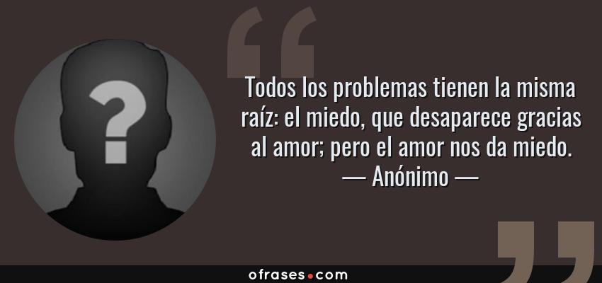 Anónimo Todos Los Problemas Tienen La Misma Raíz El Miedo