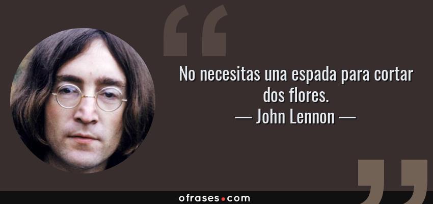 Frases de John Lennon - No necesitas una espada para cortar dos flores.