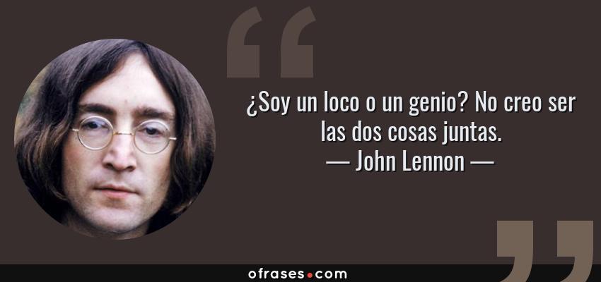 Frases de John Lennon - ¿Soy un loco o un genio? No creo ser las dos cosas juntas.