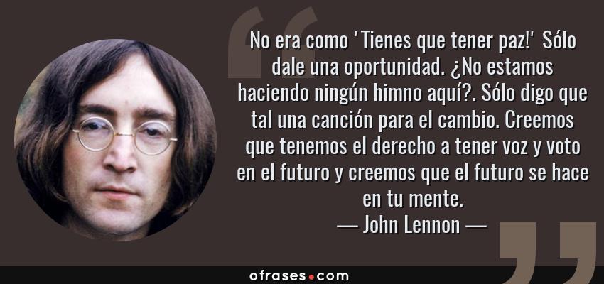 Frases de John Lennon - No era como 'Tienes que tener paz!' Sólo dale una oportunidad. ¿No estamos haciendo ningún himno aquí?. Sólo digo que tal una canción para el cambio. Creemos que tenemos el derecho a tener voz y voto en el futuro y creemos que el futuro se hace en tu mente.