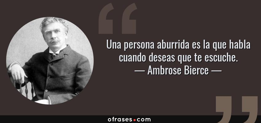 Frases de Ambrose Bierce - Una persona aburrida es la que habla cuando deseas que te escuche.