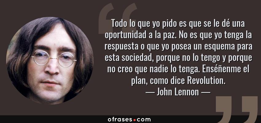 Frases de John Lennon - Todo lo que yo pido es que se le dé una oportunidad a la paz. No es que yo tenga la respuesta o que yo posea un esquema para esta sociedad, porque no lo tengo y porque no creo que nadie lo tenga. Enséñenme el plan, como dice Revolution.
