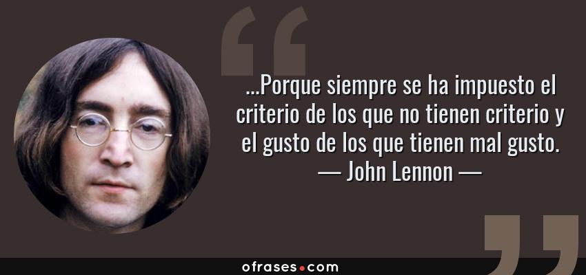 Frases de John Lennon - ...Porque siempre se ha impuesto el criterio de los que no tienen criterio y el gusto de los que tienen mal gusto.