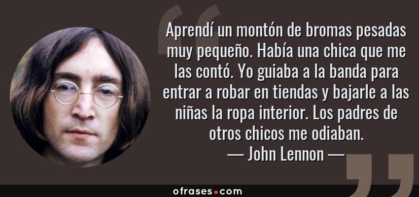 Frases de John Lennon - Aprendí un montón de bromas pesadas muy pequeño. Había una chica que me las contó. Yo guiaba a la banda para entrar a robar en tiendas y bajarle a las niñas la ropa interior. Los padres de otros chicos me odiaban.