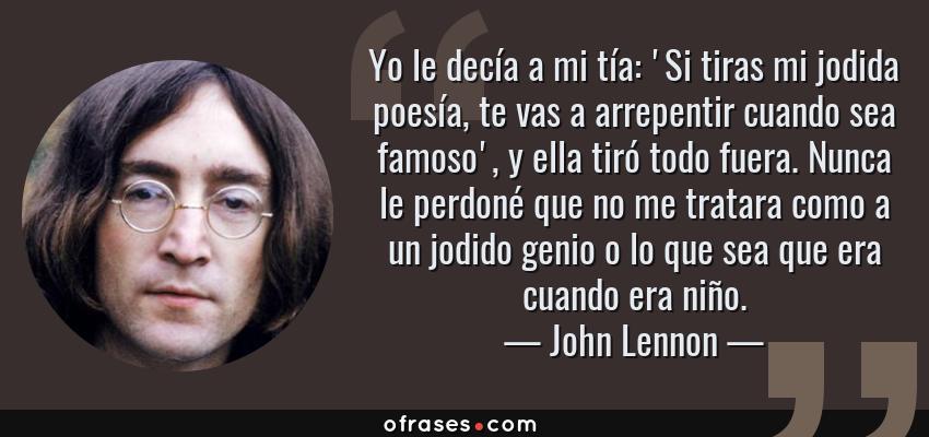 Frases de John Lennon - Yo le decía a mi tía: 'Si tiras mi jodida poesía, te vas a arrepentir cuando sea famoso', y ella tiró todo fuera. Nunca le perdoné que no me tratara como a un jodido genio o lo que sea que era cuando era niño.