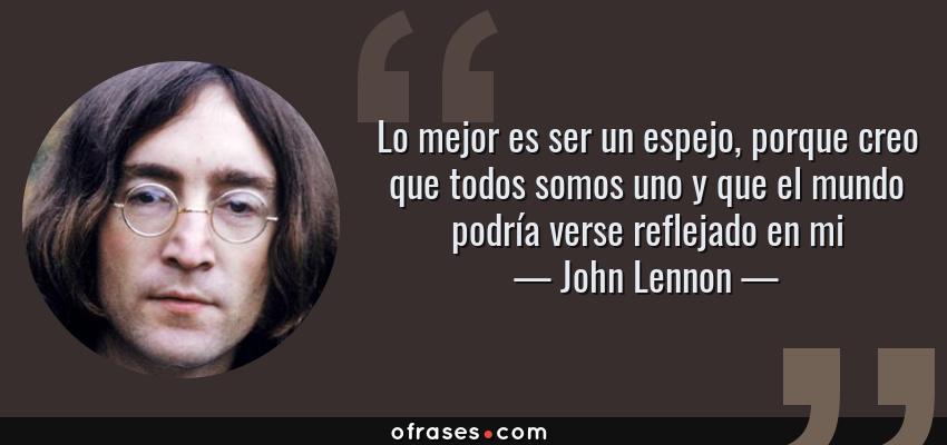 Frases de John Lennon - Lo mejor es ser un espejo, porque creo que todos somos uno y que el mundo podría verse reflejado en mi