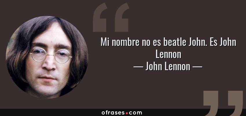 Frases de John Lennon - Mi nombre no es beatle John. Es John Lennon