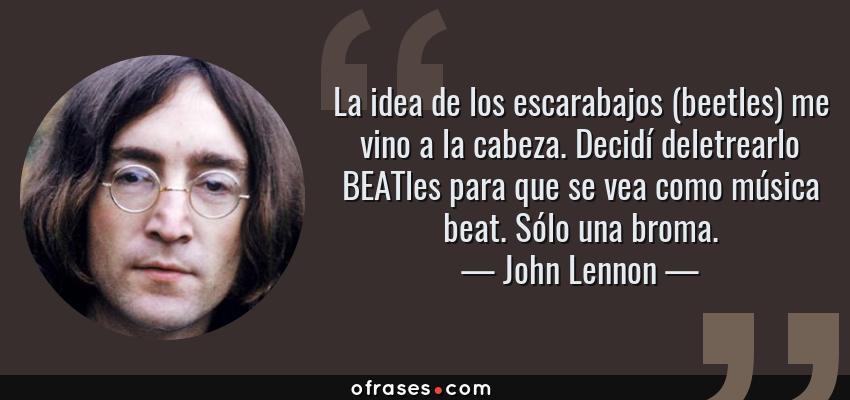 Frases de John Lennon - La idea de los escarabajos (beetles) me vino a la cabeza. Decidí deletrearlo BEATles para que se vea como música beat. Sólo una broma.