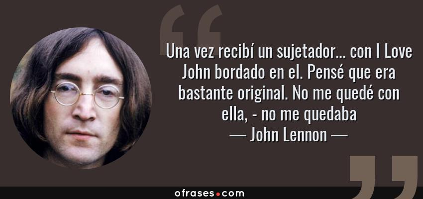 Frases de John Lennon - Una vez recibí un sujetador... con I Love John bordado en el. Pensé que era bastante original. No me quedé con ella, - no me quedaba