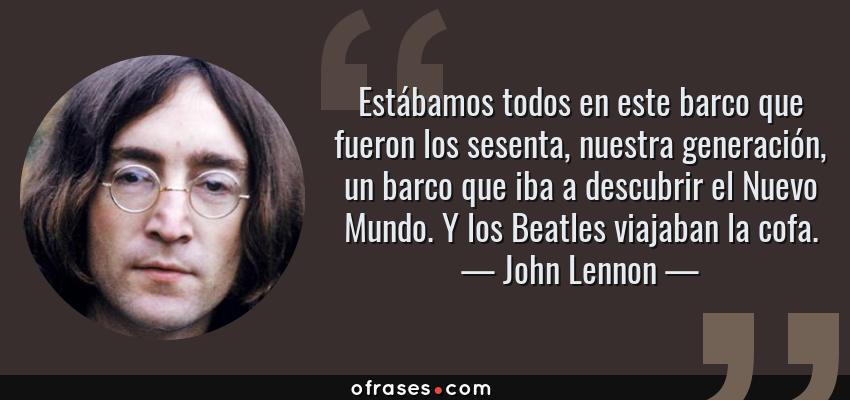 Frases de John Lennon - Estábamos todos en este barco que fueron los sesenta, nuestra generación, un barco que iba a descubrir el Nuevo Mundo. Y los Beatles viajaban la cofa.