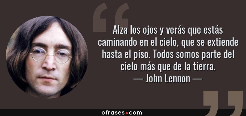 Frases de John Lennon - Alza los ojos y verás que estás caminando en el cielo, que se extiende hasta el piso. Todos somos parte del cielo más que de la tierra.