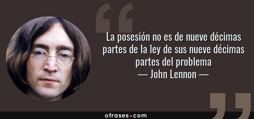 Frases de John Lennon - La posesión no es de nueve décimas partes de la ley de sus nueve décimas partes del problema