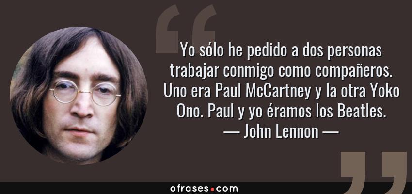 Frases de John Lennon - Yo sólo he pedido a dos personas trabajar conmigo como compañeros. Uno era Paul McCartney y la otra Yoko Ono. Paul y yo éramos los Beatles.