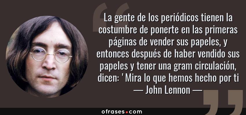 Frases de John Lennon - La gente de los periódicos tienen la costumbre de ponerte en las primeras páginas de vender sus papeles, y entonces después de haber vendido sus papeles y tener una gram circulación, dicen: 'Mira lo que hemos hecho por ti