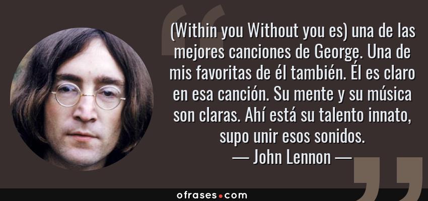 Frases de John Lennon - (Within you Without you es) una de las mejores canciones de George. Una de mis favoritas de él también. Él es claro en esa canción. Su mente y su música son claras. Ahí está su talento innato, supo unir esos sonidos.