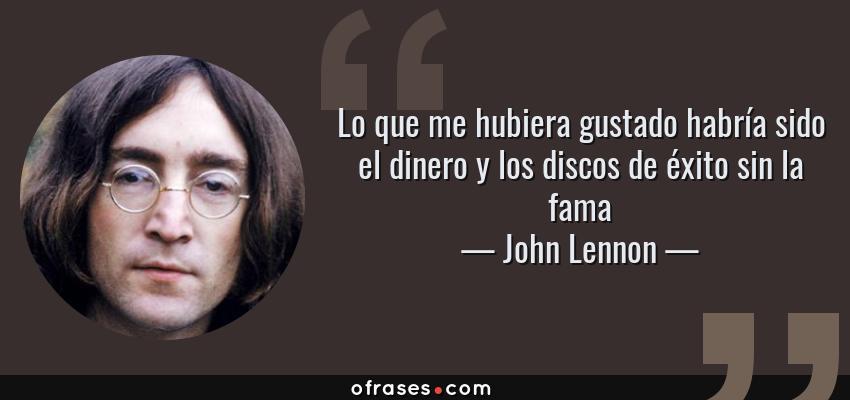 Frases de John Lennon - Lo que me hubiera gustado habría sido el dinero y los discos de éxito sin la fama