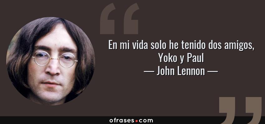 Frases de John Lennon - En mi vida solo he tenido dos amigos, Yoko y Paul