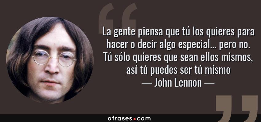 Frases de John Lennon - La gente piensa que tú los quieres para hacer o decir algo especial... pero no. Tú sólo quieres que sean ellos mismos, así tú puedes ser tú mismo