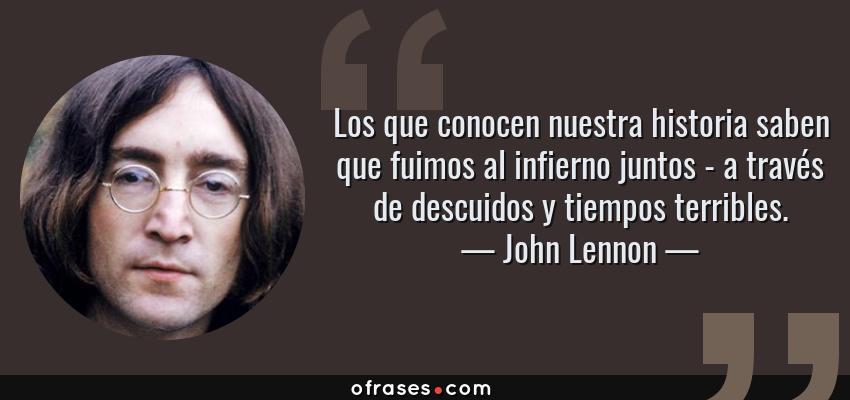 Frases de John Lennon - Los que conocen nuestra historia saben que fuimos al infierno juntos - a través de descuidos y tiempos terribles.