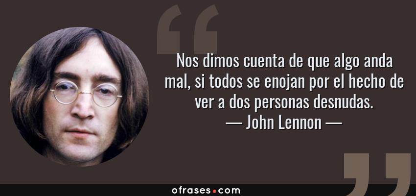 Frases de John Lennon - Nos dimos cuenta de que algo anda mal, si todos se enojan por el hecho de ver a dos personas desnudas.