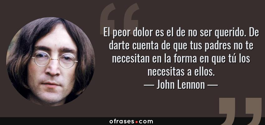 Frases de John Lennon - El peor dolor es el de no ser querido. De darte cuenta de que tus padres no te necesitan en la forma en que tú los necesitas a ellos.