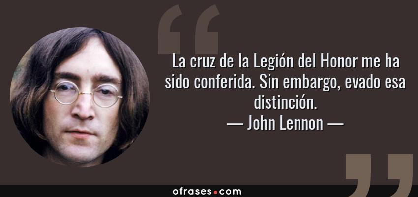 Frases de John Lennon - La cruz de la Legión del Honor me ha sido conferida. Sin embargo, evado esa distinción.