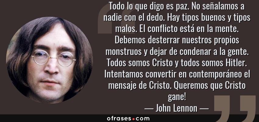 Frases de John Lennon - Todo lo que digo es paz. No señalamos a nadie con el dedo. Hay tipos buenos y tipos malos. El conflicto está en la mente. Debemos desterrar nuestros propios monstruos y dejar de condenar a la gente. Todos somos Cristo y todos somos Hitler. Intentamos convertir en contemporáneo el mensaje de Cristo. Queremos que Cristo gane!
