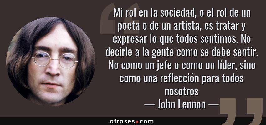 Frases de John Lennon - Mi rol en la sociedad, o el rol de un poeta o de un artista, es tratar y expresar lo que todos sentimos. No decirle a la gente como se debe sentir. No como un jefe o como un líder, sino como una reflección para todos nosotros