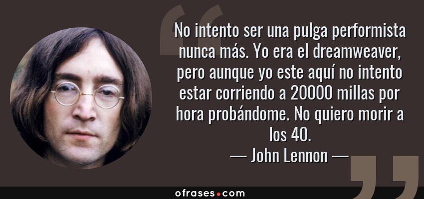 Frases de John Lennon - No intento ser una pulga performista nunca más. Yo era el dreamweaver, pero aunque yo este aquí no intento estar corriendo a 20000 millas por hora probándome. No quiero morir a los 40.