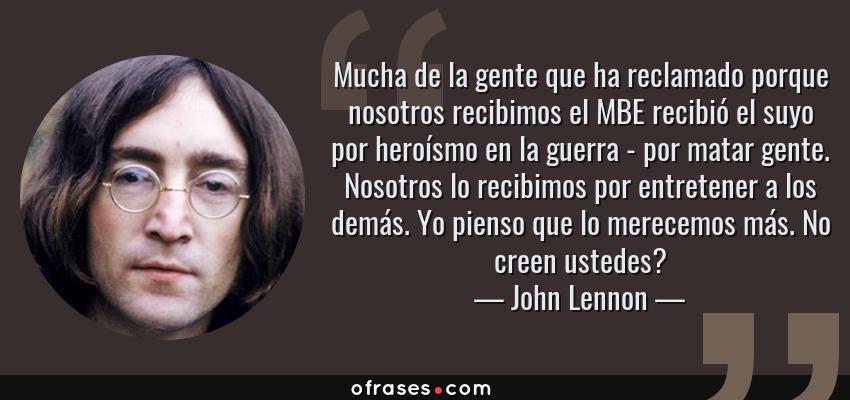 Frases de John Lennon - Mucha de la gente que ha reclamado porque nosotros recibimos el MBE recibió el suyo por heroísmo en la guerra - por matar gente. Nosotros lo recibimos por entretener a los demás. Yo pienso que lo merecemos más. No creen ustedes?