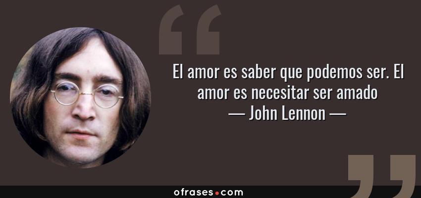 Frases de John Lennon - El amor es saber que podemos ser. El amor es necesitar ser amado